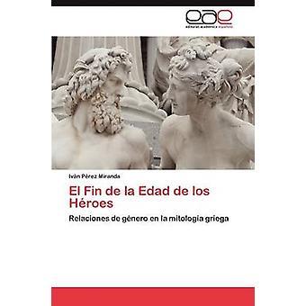 El Fin de la Edad de los Hroes by Prez Miranda Ivn