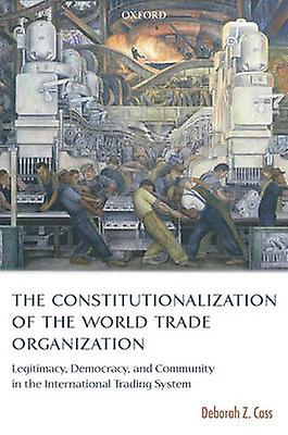 The Constitutionalization of the World Trade Organization by Deborah Z. Cass