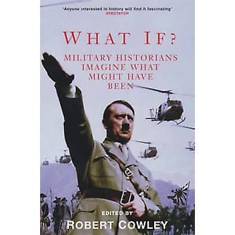 What If? - Military Historians Imagine What Might Have Been by Robert