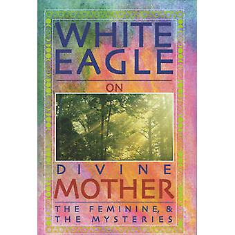 White Eagle on Divine Mother - the Feminine - and the Mysteries by Wh