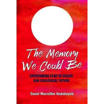 The The Memory We Could Be - Overcoming Fear to Create Our Ecological
