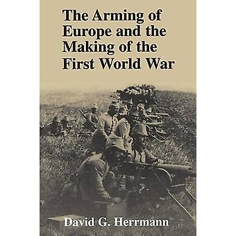 The Arming of Europe and the Making of the First World War by David G