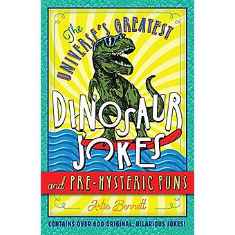 The Universe's Greatest Dinosaur Jokes and Pre-Hysteric Puns by Artie