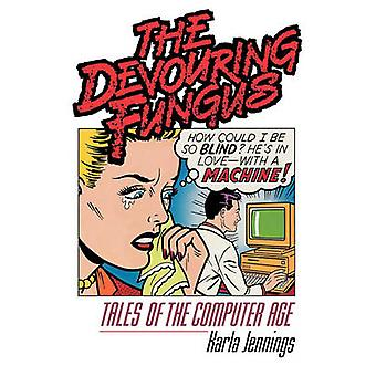 The Devouring Fungus Tales of the Computer Age by Jennings & Karla
