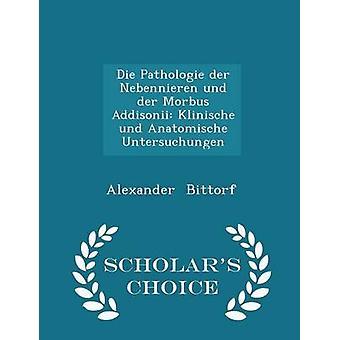 Die Pathologie der Nebennieren und der Morbus Addisonii Klinische und Anatomische Untersuchungen  Scholars Choice Edition by Bittorf & Alexander
