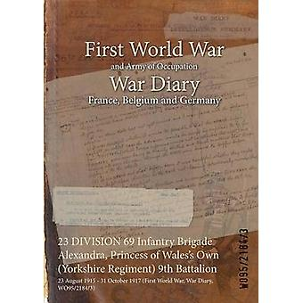 23 DIVISION 69 Infantry Brigade Alexandra Princess of Waless Own Yorkshire Regiment 9th Battalion  23 August 1915  31 October 1917 First World War War Diary WO9521843 by WO9521843