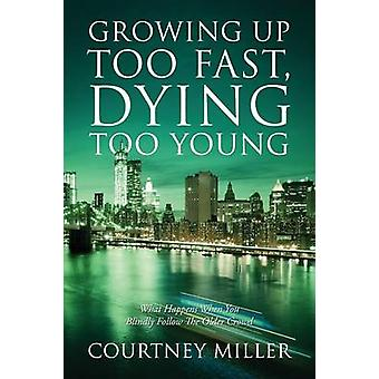 Growing Up Too Fast Dying Too Young What Happens When You Blindly Follow The Older Crowd by Miller & Courtney