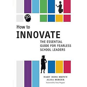 How to Innovate - The Essential Guide for Fearless School Leaders by M