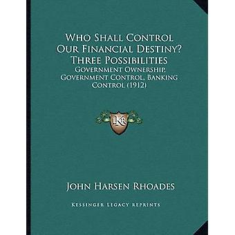 Who Shall Control Our Financial Destiny? Three Possibilities - Governm