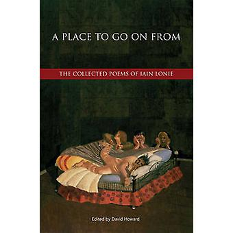 A Place to Go on from - The Collected Poems of Iain Lonie by Iain Loni