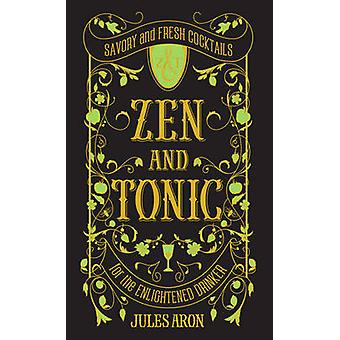 Zen and Tonic - Savory and Fresh Cocktails for the Enlightened Drinker