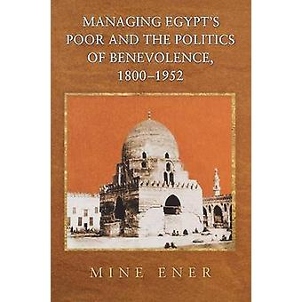 Managing Egypt's Poor and the Politics of Benevolence - 1800-1952 by