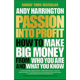 Passion into Profit - How to Make Big Money from Who You are and What