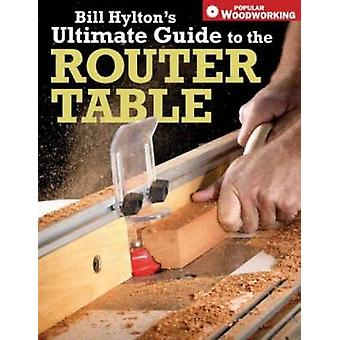 Bill Hylton's Ultimate Guide to the Router Table by Bill Hylton - 978