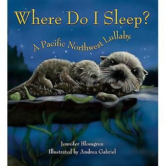 Where Do I Sleep? - A Pacific Northwest Lullaby by Jennifer Blomgren -