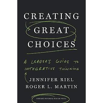 Creating Great Choices - A Leader's Guide to Integrative Thinking by J
