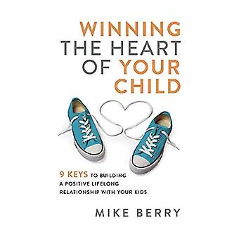 Winning the Heart of Your Child: 9 Keys to Building a Positive Lifelong Relationship with Your Kids