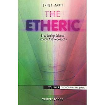 The Etheric: Broadening Science Through Anthroposophy: Volume 1: The World of the Ethers