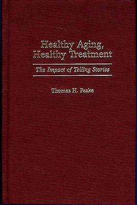 Healthy Aging Healthy Treatment The Impact of Telling Stories by Peake & Thomas H.
