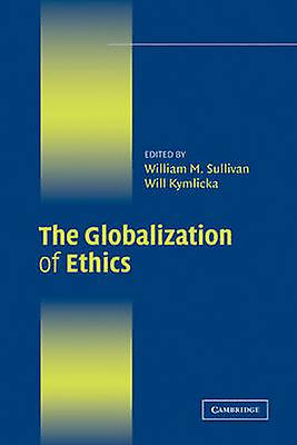 The Globalization of Ethics Religious and Secular Perspectives by Sullivan & William M.