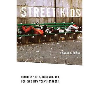 Street Kids Homeless Youth Outreach and Policing New Yorks Streets by Gibson & Kristina E.