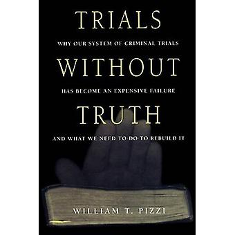 Trials Without Truth Why Our System of Criminal Trials Has Become an Expensive Failure and What We Need to Do to Rebuild It by Pizzi & William