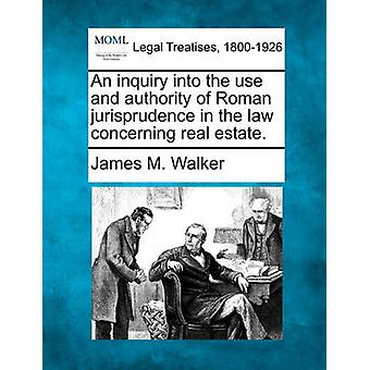 An inquiry into the use and authority of Roman jurisprudence in the law concerning real estate. by Walker & James M.