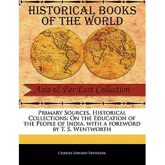 Primary Sources Historical Collections On the Education of the People of India with a foreword by T. S. Wentworth by Trevelyan & Charles Edward