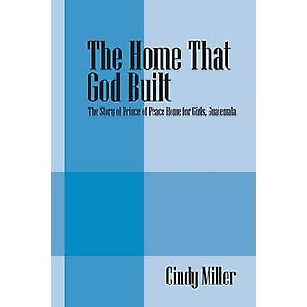 Het huis dat God bouwde het verhaal van Prins van vrede tehuis voor meisjes Guatemala door Miller & Cindy