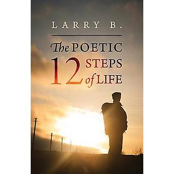 The Poetic 12 Steps of Life by B & Larry
