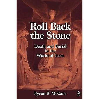 Roll Back the Stone Death and Burial in the World of Jesus by McCane & Byron R.