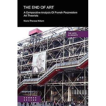 The End of Art A Comparative Analysis of French Postmodern Art Theorists by Killiam & MarieTherese