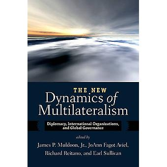 The New Dynamics of Multilateralism Diplomacy International Organizations and Global Governance by Muldoon & Jr. James P.
