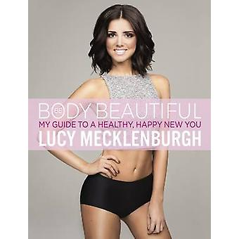 Be Body Beautiful - My Guide to a Healthy - Happy New You by Lucy Meck