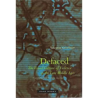 Defaced - The Visual Culture of Violence in the Late Middle Ages by Va