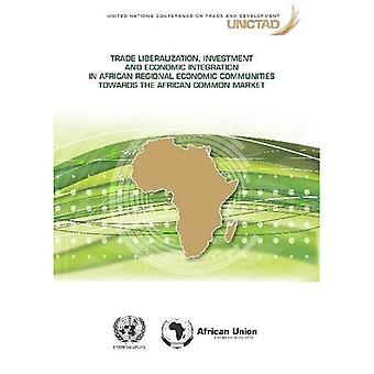 Trade Liberalization, Investment and Economic Integration in African Regional Economic Communities towards the...