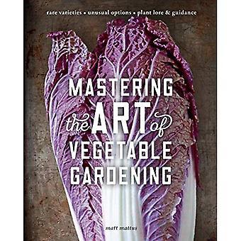 Mastering the Art of Vegetable Gardening: Rare Varieties * Unusual Options� * Plant Lore & Guidance