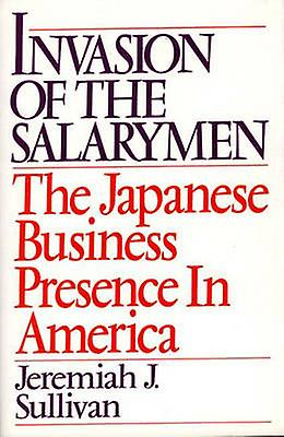Invasion of the Salarymen The Japanese Business Presence in America by Sullivan & Jeremiah