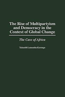 The Rise of Multipartyism and Democracy in the Context of Global Change The Case of Africa by Lumumba Kasongo & Tukumbi