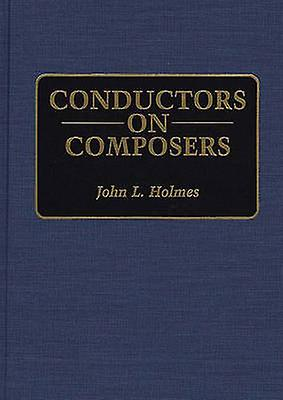 Conductors on Composers by Holmes & John L.