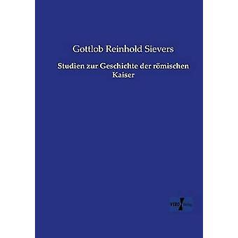 Studien zur Geschichte der rmischen Kaiser by Sievers & Gottlob Reinhold