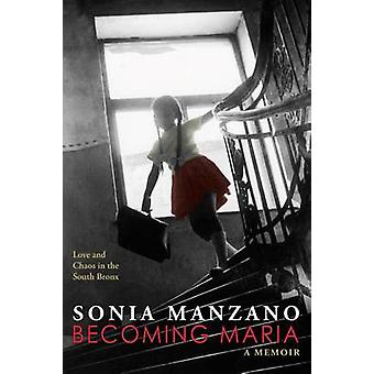 Becoming Maria - Love and Chaos in the South Bronx - Love and Chaos in