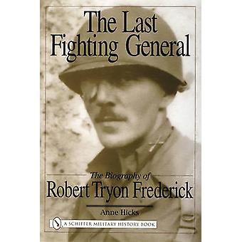 The Last Fighting General - The Biography of Robert Tryon Frederick by