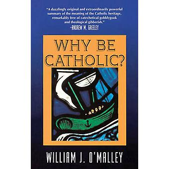 Why be Catholic? (New edition) by William S. J. O'Malley - 9780824513