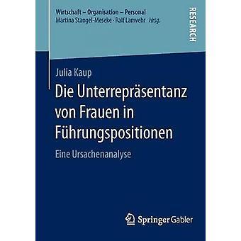 Die Unterreprsentanz von Frauen in Fhrungspositionen  Eine Ursachenanalyse by Kaup & Julia
