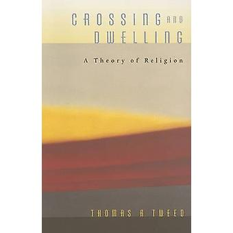 Crossing and Dwelling - A Theory of Religion by Thomas A. Tweed - 9780