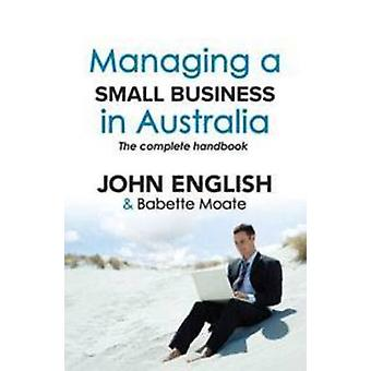 Managing a Small Business in Australia - The Complete Handbook by John
