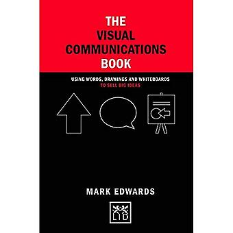 The Visual Communications Book: Using Words, Drawings and Whiteboards to Sell Big Ideas