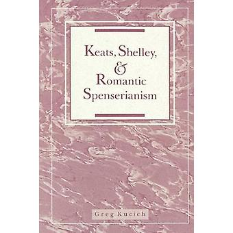 Keats Shelley and Romantic Spenserianism by Kucich & Greg