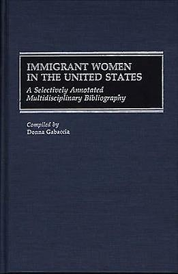 Immigrant femmes in the United States A Selectively Annotated Multidisciplinary Bibliography by Gabaccia & femmes R.